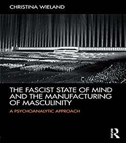 """""""The Fascist State of Mind and the Manufacturing of Masculinity: A psychoanalytic approach (English Edition)"""",作者:[Wieland, Christina]"""