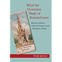 What the Victorians Made of Romanticism: Material Artifacts, Cultural Practices, and Reception History (English Edition)