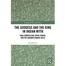 The Goddess and the King in Indian Myth: Ring Composition, Royal Power and The Dharmic Double Helix (Routledge Hindu Studies Series) (English Edition)