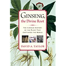 Ginseng, the Divine Root: The Curious History of the Plant That Captivated the World (English Edition)