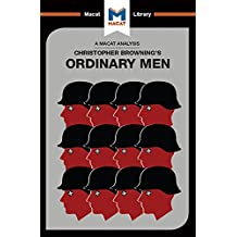 Ordinary Men: Reserve Police Battalion 101 and the Final Solution in Poland (The Macat Library) (English Edition)