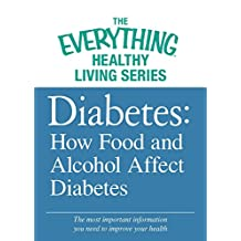Diabetes: How Food and Alcohol Affect Diabetes: The most important information you need to improve your health (The Everything® Healthy Living Series) (English Edition)