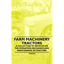 Farm Machinery - Tractors - A Collection of Articles on the Operation, Mechanics and Maintenance of Tractors (English Edition)