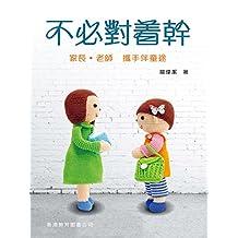 不必對著幹:家長.老師 攜手伴童途 (Traditional Chinese Edition)