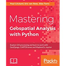 Mastering Geospatial Analysis with Python: Explore GIS processing and learn to work with GeoDjango, CARTOframes and MapboxGL-Jupyter (English Edition)