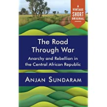 The Road Through War (Kindle Single): Anarchy and Rebellion in the Central African Republic (A Vintage Short) (English Edition)