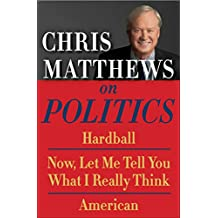 Chris Matthews on Politics E-book Box Set: Hardball, Now, Let Me Tell You What I Really Think, and American (English Edition)
