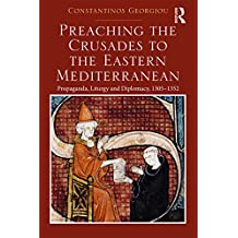 Preaching the Crusades to the Eastern Mediterranean: Propaganda, Liturgy and Diplomacy, 1305–1352 (English Edition)