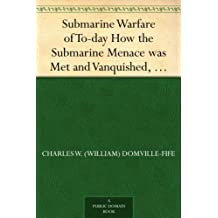 Submarine Warfare of To-day How the Submarine Menace was Met and Vanquished, With Descriptions of the Inventions and Devices Used, Fast Boats, Mystery Ships (English Edition)