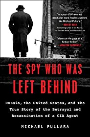 The Spy Who Was Left Behind: Russia, the United States, and the True Story of the Betrayal and Assassination o