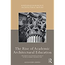 The Rise of Academic Architectural Education: The origins and enduring influence of the Académie d'Architecture (Routledge Research in Architectural History) (English Edition)