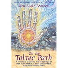 On the Toltec Path: A Practical Guide to the Teachings of don Juan Matus, Carlos Castaneda, and Other Toltec Seers (English Edition)
