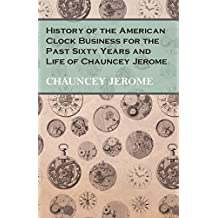 History of the American Clock Business for the Past Sixty Years and Life of Chauncey Jerome (English Edition)