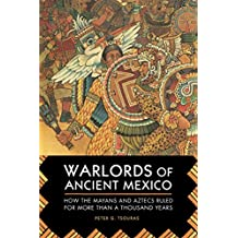 Warlords of Ancient Mexico: How the Mayans and Aztecs Ruled for More Than a Thousand Years (English Edition)