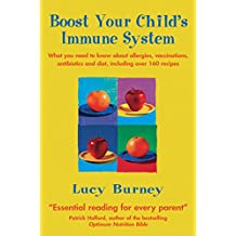 Boost Your Child's Immune System: What you need to know  about allergies, vaccinations, antibiotics and diet, including over 160 recipes (What You Need ... Vaccinations, Antibio) (English Edition)