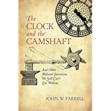 The Clock and the Camshaft: And Other Medieval Inventions We Still Can't Live Without (English Edition)