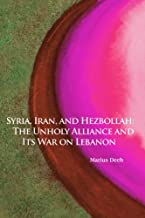 Syria, Iran, and Hezbollah: The Unholy Alliance and Its War on Lebanon (Herbert & Jane Dwight Working Group on Islamism an...