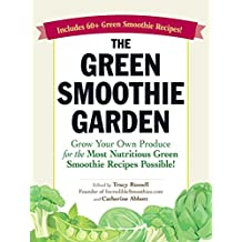 The Green Smoothie Garden: Grow Your Own Produce for the Most Nutritious Green Smoothie Recipes Possible! (English Edition)