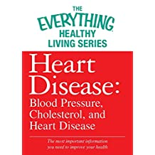 Heart Disease: Blood Pressure, Cholesterol, and Heart Disease: The most important information you need to improve your health (The Everything® Healthy Living Series) (English Edition)