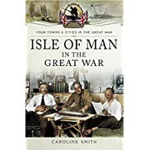 Isle of Man in the Great War (Your Towns & Cities in the Great War) (English Edition)