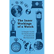 The Inner Workings of a Watch - A Simple Guide for Enthusiasts of Clockwork Mechanisms (English Edition)