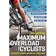 Bicycling Maximum Overload for Cyclists: A Radical Strength-Based Program for Improved Speed and Endurance in Half the Time (Bicycling Magazine) (English Edition)