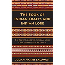 The Book of Indian Crafts and Indian Lore: The Perfect Guide to Creating Your Own Indian-Style Artifacts (English Edition)