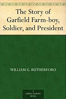 """""""The Story of Garfield Farm-boy, Soldier, and President (English Edition)"""",作者:[Rutherford,William G. (William Gunion)]"""