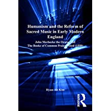 Humanism and the Reform of Sacred Music in Early Modern England: John Merbecke the Orator and The Booke of Common Praier Noted (1550) (St Andrews Studies in Reformation History) (English Edition)