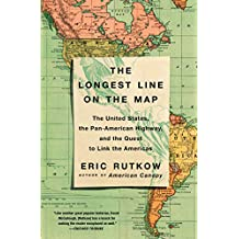 The Longest Line on the Map: The United States, the Pan-American Highway, and the Quest to Link the Americas (English Edition)