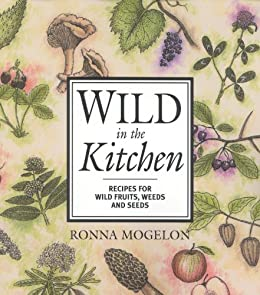 """""""Wild in the Kitchen: Recipes for Wild Fruits, Weeds, and Seeds (English Edition)"""",作者:[Mogelon, Ronna]"""
