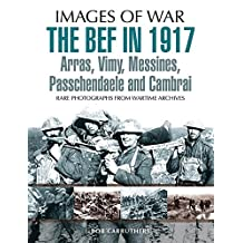 The BEF in 1917: Arras, Vimy, Messines, Passchendaele and Cambrai (Images of War) (English Edition)