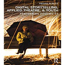 Digital Storytelling, Applied Theatre, & Youth: Performing Possibility (English Edition)