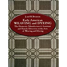 Early American Weaving and Dyeing: The Domestic Manufacturer's Assistant and Family Directory in the Art of Weaving and Dyeing (English Edition)