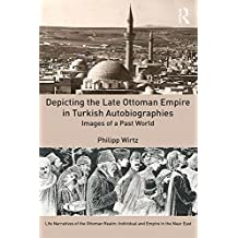 Depicting the Late Ottoman Empire in Turkish Autobiographies: Images of a Past World (Life Narratives of the Ottoman Realm: Individual and Empire in the Near East) (English Edition)