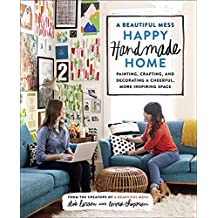 A Beautiful Mess Happy Handmade Home: Painting, Crafting, and Decorating a Cheerful, More Inspiring Space (English Edition)