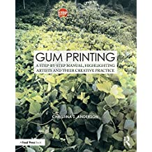 Gum Printing: A Step-by-Step Manual, Highlighting Artists and Their Creative Practice (Contemporary Practices in Alternative Process Photography) (English Edition)