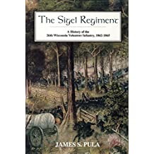 The Sigel Regiment: A History of the Twenty-Sixth Wisconsin Volunteer Infantry, 1862-1865: A History of the 26th Wisconsin Volunteer Infantry, 1862-1865 (English Edition)