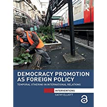 Democracy Promotion as Foreign Policy (Open Access): Temporal Othering in International Relations (Interventions) (English Edition)