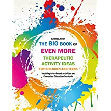 The Big Book of EVEN MORE Therapeutic Activity Ideas for Children and Teens: Inspiring Arts-Based Activities and Character Education Curricula (English Edition)