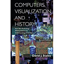 Computers, Visualization, and History: How New Technology Will Transform Our Understanding of the Past (English Edition)