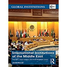 International Institutions of the Middle East: The GCC, Arab League, and Arab Maghreb Union (Global Institutions) (English Edition)