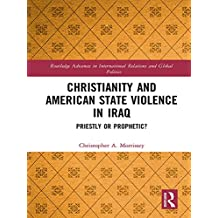 Christianity and American State Violence in Iraq: Priestly or Prophetic? (Routledge Advances in International Relations and Global Politics Book 135) (English Edition)