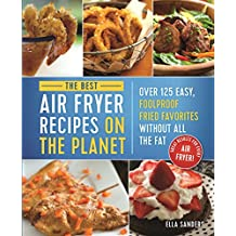 The Best Air Fryer Recipes on the Planet: Over 125 Easy, Foolproof Fried Favorites Without All the Fat! (English Edition)