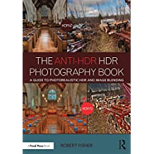 The Anti-HDR HDR Photography Book: A Guide to Photorealistic HDR and Image Blending (English Edition)