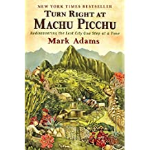 Turn Right at Machu Picchu: Rediscovering the Lost City One Step at a Time (English Edition)