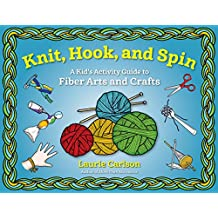 Knit, Hook, and Spin: A Kid's Activity Guide to Fiber Arts and Crafts (English Edition)