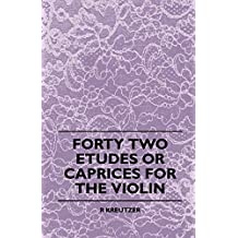 Forty Two Etudes Or Caprices For The Violin (English Edition)