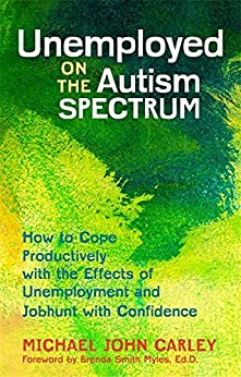 """""""Unemployed on the Autism Spectrum: How to Cope Productively with the Effects of Unemployment and Jobhunt with Confidence (English Edition)"""",作者:[Carley, Michael John]"""