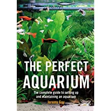 The Perfect Aquarium: The Complete Guide to Setting Up and Maintaining an Aquarium (English Edition)